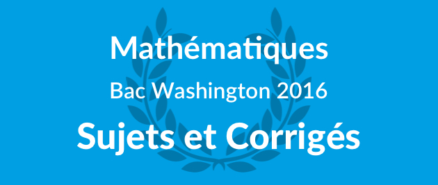 Corrigé Sujet Maths Bac Washington 2016