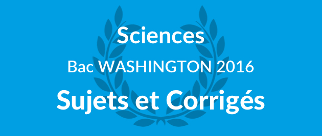 Corrigé Sujet Sciences Bac Washington 2016